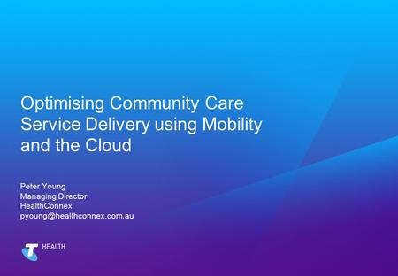 Optimising Community Care Service Delivery using Mobility and the Cloud Peter Young Managing Director HealthConnex pyoung@healthconnex.com.au.