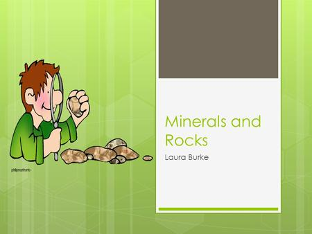 Minerals and Rocks Laura Burke. How do we identify minerals? How do we classify rocks?