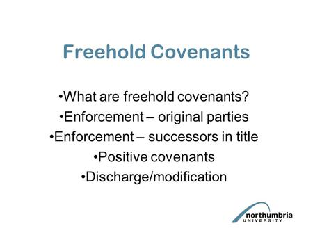 Freehold Covenants What are freehold covenants? Enforcement – original parties Enforcement – successors in title Positive covenants Discharge/modification.