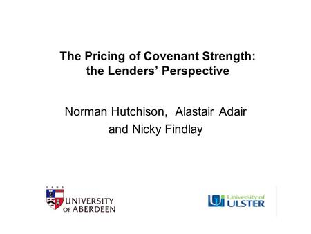 The Pricing of Covenant Strength: the Lenders' Perspective Norman Hutchison, Alastair Adair and Nicky Findlay.