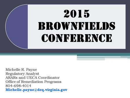 2015 BROWNFIELDS CONFERENCE Michelle R. Payne Regulatory Analyst ARARs and UECA Coordinator Office of Remediation Programs 804-698-4014