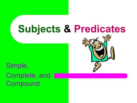 Subjects & Predicates Simple, Complete, and Compound.