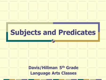 Subjects and Predicates Davis/Hillman 5 th Grade Language Arts Classes.