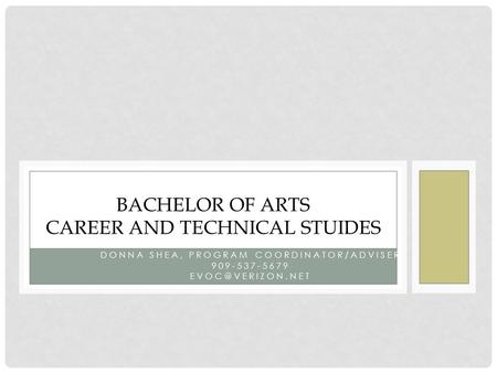DONNA SHEA, PROGRAM COORDINATOR/ADVISER 909-537-5679 BACHELOR OF ARTS CAREER AND TECHNICAL STUIDES.
