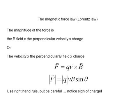 The magnetic force law (Lorentz law) The magnitude of the force is the B field x the perpendicular velocity x charge Or The velocity x the perpendicular.