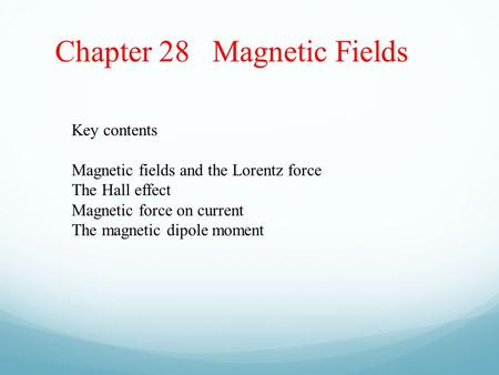 Chapter 28 Magnetic Fields Key contents Magnetic fields and the Lorentz force The Hall effect Magnetic force on current The magnetic dipole moment.