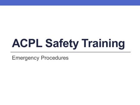 ACPL Safety Training Emergency Procedures Learning Objectives By the end of this training session, you will be able to: Identify who is responsible.