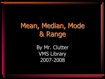Mean, Median, Mode & Range By Mr. Clutter VMS Library 2007-2008.