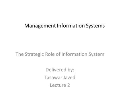 Management Information Systems The Strategic Role of Information System Delivered by: Tasawar Javed Lecture 2.