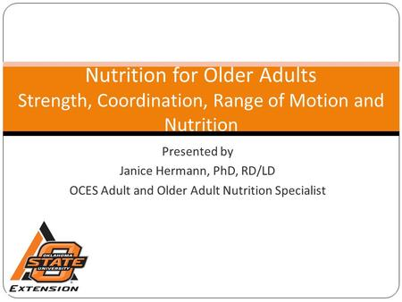 Presented by Janice Hermann, PhD, RD/LD OCES Adult and Older Adult Nutrition Specialist Nutrition for Older Adults Strength, Coordination, Range of Motion.