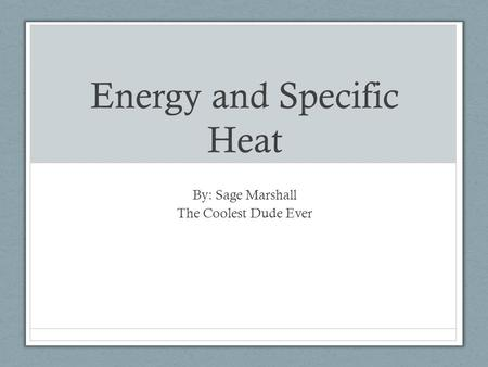 Energy and Specific Heat By: Sage Marshall The Coolest Dude Ever.