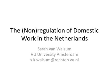 The (Non)regulation of Domestic Work in the Netherlands Sarah van Walsum VU University Amsterdam