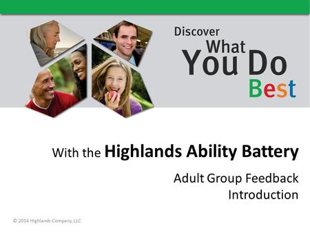 With the Highlands Ability Battery Adult Group Feedback Introduction © 2014 Highlands Company, LLC.