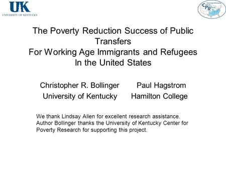 The Poverty Reduction Success of Public Transfers For Working Age Immigrants and Refugees In the United States Christopher R. Bollinger Paul Hagstrom University.