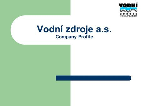 Vodní zdroje a.s. Company Profile. Basic information Joint stock company with capital of 122,5 mil. CZK 80 employees in 2008 Founded in 1990 as one of.