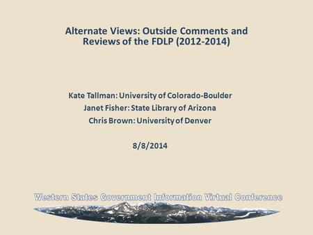 Alternate Views: Outside Comments and Reviews of the FDLP (2012-2014) Kate Tallman: University of Colorado-Boulder Janet Fisher: State Library of Arizona.