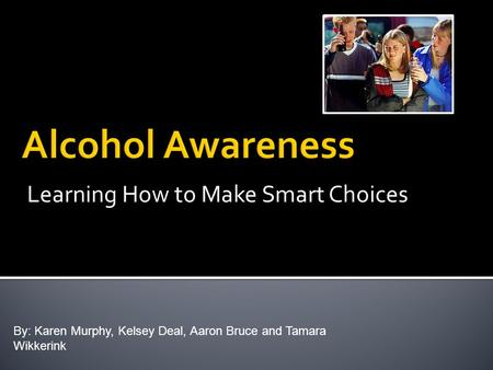 Learning How to Make Smart Choices By: Karen Murphy, Kelsey Deal, Aaron Bruce and Tamara Wikkerink.