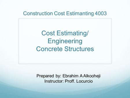 Construction Cost Estimanting 4003 Cost Estimating/ Engineering Concrete Structures Prepared by: Ebrahim A Alkooheji Instructor: Proff. Locurcio.