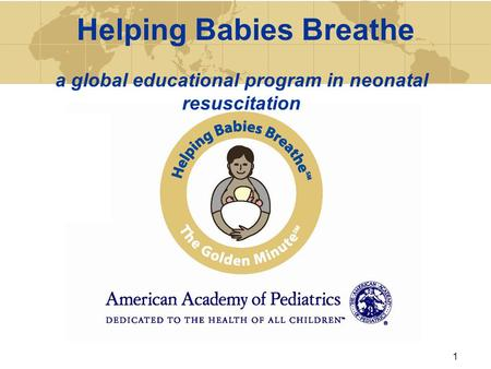 Helping Babies Breathe a global educational program in neonatal resuscitation 1.