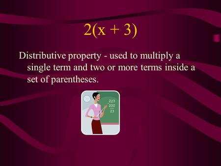 2(x + 3) Distributive property - used to multiply a single term and two or more terms inside a set of parentheses.