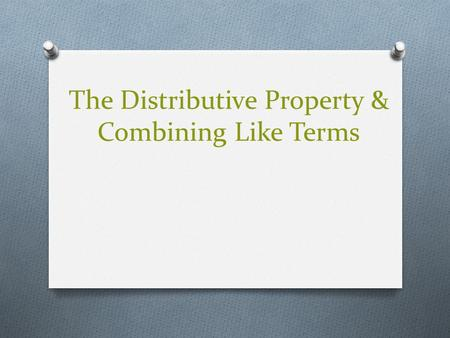 The Distributive Property & Combining Like Terms.