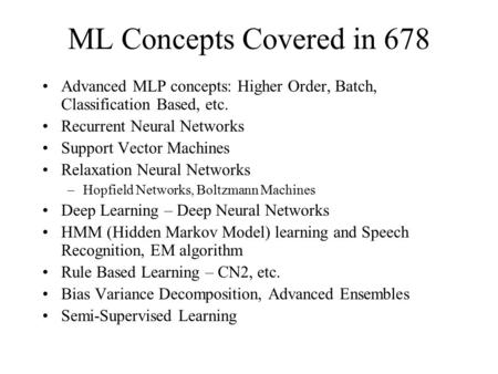 ML Concepts Covered in 678 Advanced MLP concepts: Higher Order, Batch, Classification Based, etc. Recurrent Neural Networks Support Vector Machines Relaxation.