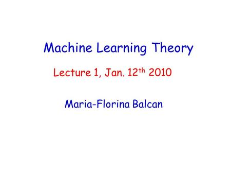 Machine Learning Theory Maria-Florina Balcan Lecture 1, Jan. 12 th 2010.