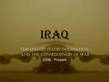 Iraq The United States Occupation and the Consequences of War 2008 - Present.
