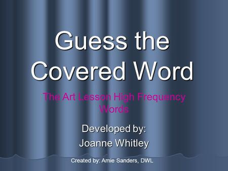 Guess the Covered Word Developed by: Joanne Whitley The Art Lesson High Frequency Words Created by: Amie Sanders, DWL.