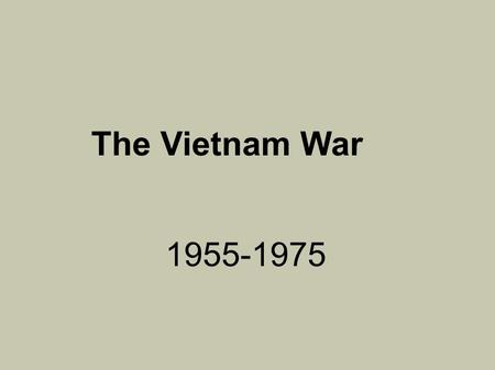 The Vietnam War 1955-1975. Ground Rules One voice at a time. Raise your hand to speak. Take notes—do not copy every slide!! Everyone ask at least one.