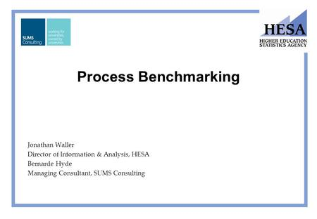 Process Benchmarking Jonathan Waller Director of Information & Analysis, HESA Bernarde Hyde Managing Consultant, SUMS Consulting.