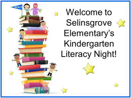 SEALS Welcome to Selinsgrove Elementary's Kindergarten Literacy Night!