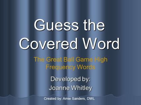 Guess the Covered Word Developed by: Joanne Whitley The Great Ball Game High Frequency Words Created by: Amie Sanders, DWL.