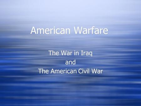 American Warfare The War in Iraq and The American Civil War The War in Iraq and The American Civil War.