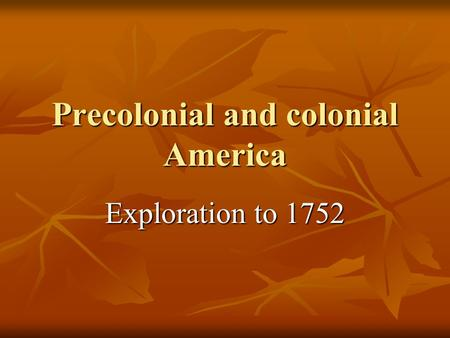 Precolonial and colonial America Exploration to 1752.