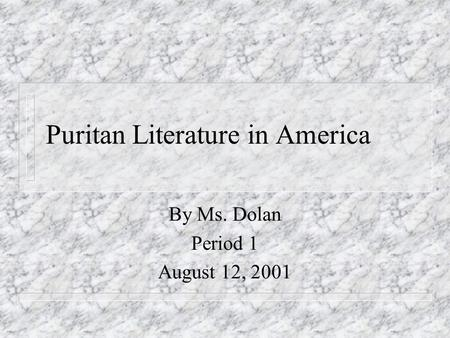 Puritan Literature in America By Ms. Dolan Period 1 August 12, 2001.