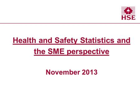 Health and Safety Executive Health and Safety Statistics and the SME perspective November 2013.