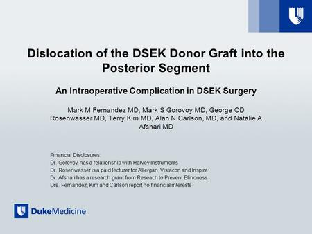 Dislocation of the DSEK Donor Graft into the Posterior Segment An Intraoperative Complication in DSEK Surgery Mark M Fernandez MD, Mark S Gorovoy MD, George.
