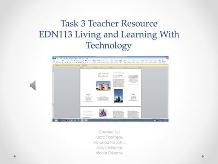 Task 3 Teacher Resource EDN113 Living and Learning With Technology Created By: Marc Papineau Amanda Novotny Joey McKenna Nicola Osborne.