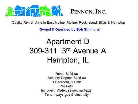 Apartment D 309-311 3 rd Avenue A Hampton, IL Rent: $425.00 Security Deposit $425.00 1 Bedroom, 1 Bath No Pets Includes: Water, sewer, garbage, Tenant.