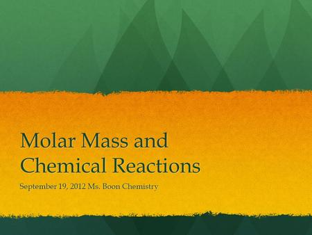 Molar Mass and Chemical Reactions September 19, 2012 Ms. Boon Chemistry.
