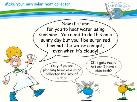 What size is your carbon footprint? Make your own solar heat collector Now it's time for you to heat water using sunshine. You need to do this on a sunny.