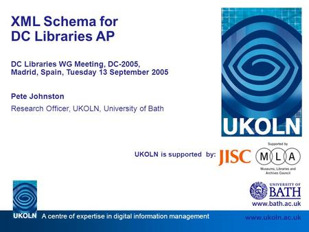 A centre of expertise in digital information management www.ukoln.ac.uk UKOLN is supported by: XML Schema for DC Libraries AP DC Libraries WG Meeting,