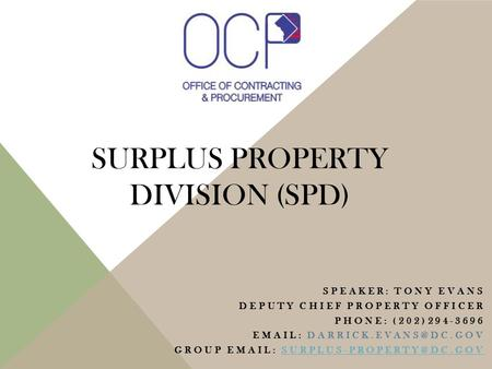 SURPLUS PROPERTY DIVISION (SPD) SPEAKER: TONY EVANS DEPUTY CHIEF PROPERTY OFFICER PHONE: (202)294-3696   GROUP