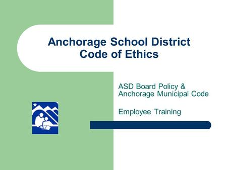 Anchorage School District Code of Ethics ASD Board Policy & Anchorage Municipal Code Employee Training.