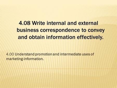 4.08 Write internal and external business correspondence to convey and obtain information effectively. 4.00 Understand promotion and intermediate uses.