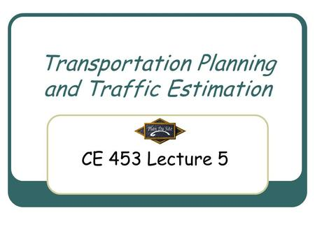 Transportation Planning and Traffic Estimation CE 453 Lecture 5.