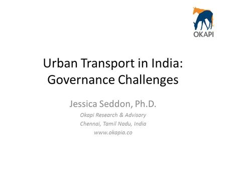 Urban Transport in India: Governance Challenges Jessica Seddon, Ph.D. Okapi Research & Advisory Chennai, Tamil Nadu, India www.okapia.co.