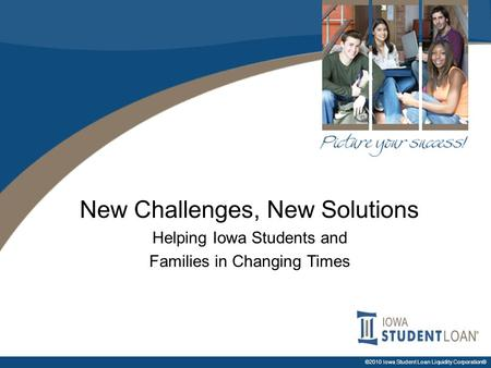 ©2010 Iowa Student Loan Liquidity Corporation® New Challenges, New Solutions Helping Iowa Students and Families in Changing Times.