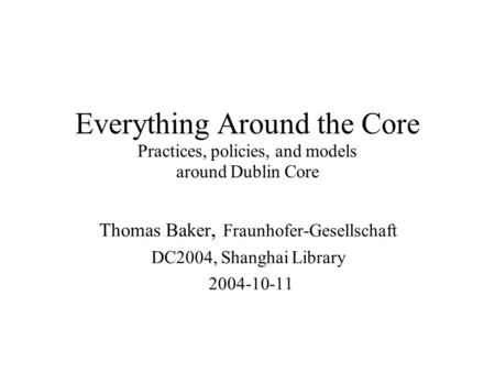 Everything Around the Core Practices, policies, and models around Dublin Core Thomas Baker, Fraunhofer-Gesellschaft DC2004, Shanghai Library 2004-10-11.